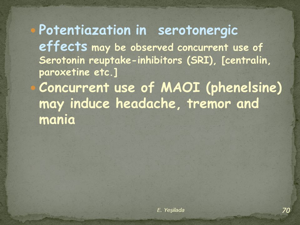Potentiazation in serotonergic effects may be observed concurrent use of Serotonin reuptake-inhibitors (SRI), [centralin, paroxetine etc.]